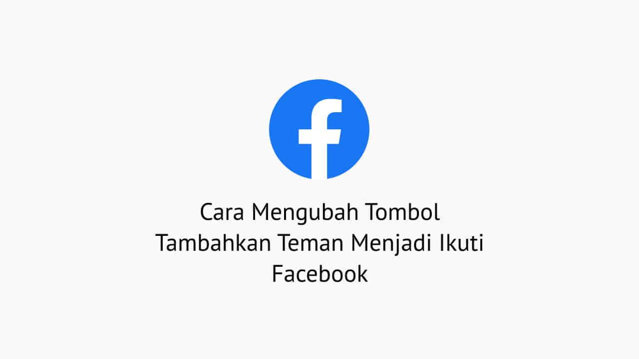 Cara Mengubah Tombol Tambahkan Teman Menjadi Ikuti Facebook