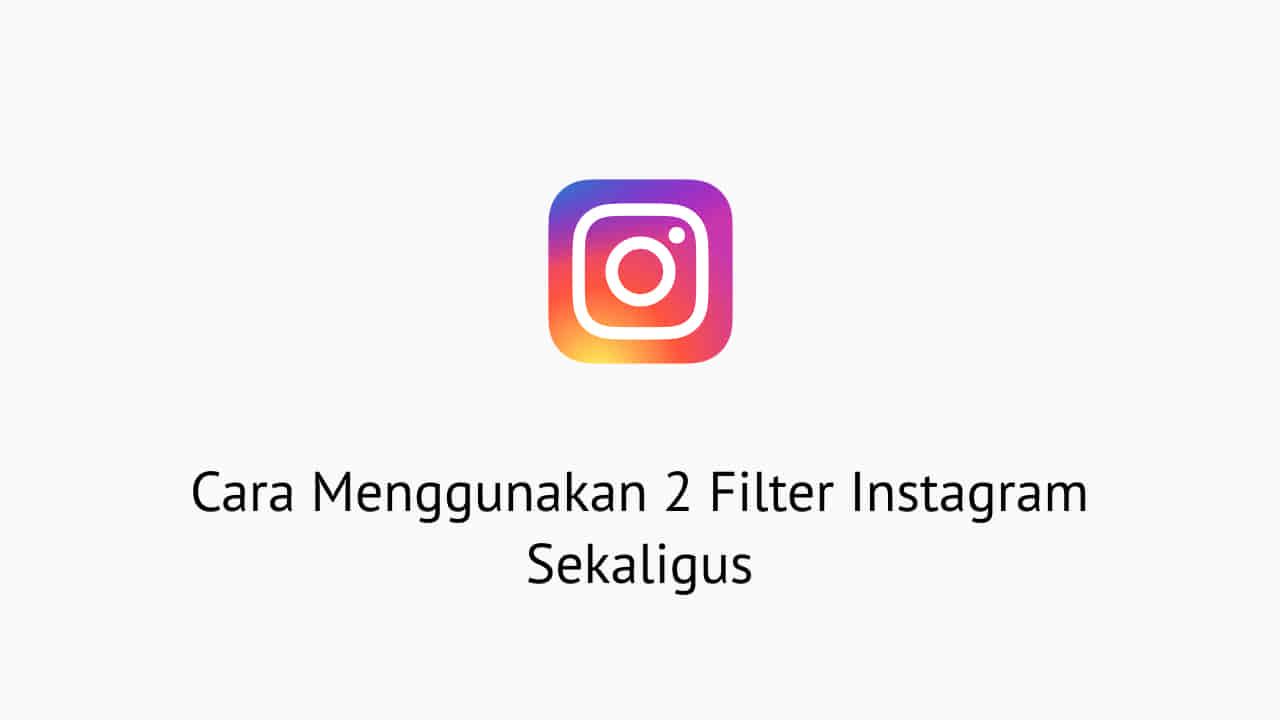 Cara Menggunakan 2 Filter Instagram Sekaligus